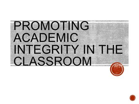 PROMOTING ACADEMIC INTEGRITY IN THE CLASSROOM. Agenda I.The Problem of Academic Dishonesty II.New Understandings of Academic Integrity III.Confronting.