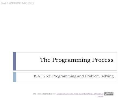 The Programming Process ISAT 252: Programming and Problem Solving This work is licensed under a Creative Commons Attribution-ShareAlike 3.0 Unported License.Creative.
