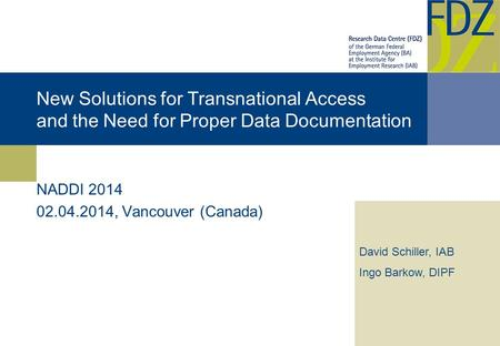 New Solutions for Transnational Access and the Need for Proper Data Documentation NADDI 2014 02.04.2014, Vancouver (Canada) David Schiller, IAB Ingo Barkow,