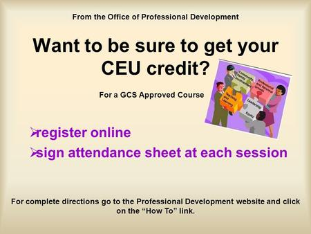 Want to be sure to get your CEU credit?  register online  sign attendance sheet at each session For a GCS Approved Course From the Office of Professional.