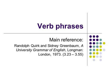 Verb phrases Main reference: Randolph Quirk and Sidney Greenbaum, A University Grammar of English, Longman: London, 1973. (3.23 – 3.55)