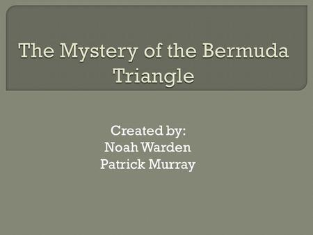 "Created by: Noah Warden Patrick Murray.  The first time the Bermuda Triangle was ""discovered"" was in September 16, 1950.  Two years later George X."