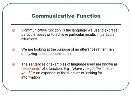 Communicative Function  Communicative function is the language we use to express particular ideas or to achieve particular results in particular situations.