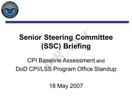 D R A F T Senior Steering Committee (SSC) Briefing CPI Baseline Assessment and DoD CPI/LSS Program Office Standup 18 May 2007.