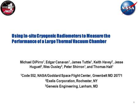 1 Using In-situ Cryogenic Radiometers to Measure the Performance of a Large Thermal Vacuum Chamber Michael DiPirro 1, Edgar Canavan 1, James Tuttle 1,