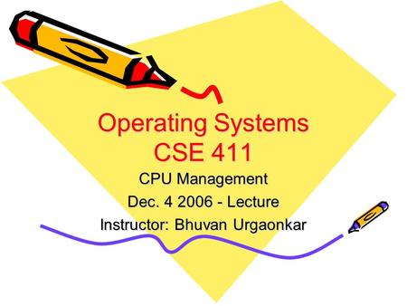 Operating Systems CSE 411 CPU Management Dec. 4 2006 - Lecture Instructor: Bhuvan Urgaonkar.