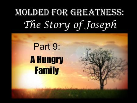 Part 9: A Hungry Family Molded for Greatness: The Story of Joseph.