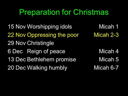Preparation for Christmas 15 NovWorshipping idolsMicah 1 22 NovOppressing the poorMicah 2-3 29 NovChristingle 6 DecReign of peaceMicah 4 13 DecBethlehem.