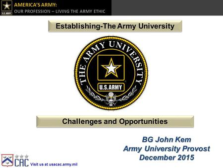 Visit us at usacac.army.mil AMERICA'S ARMY: OUR PROFESSION – LIVING THE ARMY ETHIC  Challenges and Opportunities BG John Kem.