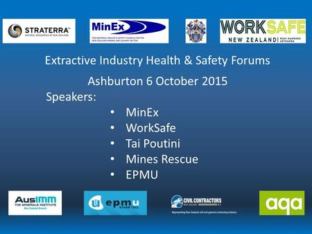 Extractive Industry Health & Safety Forums Ashburton 6 October 2015 Speakers: MinEx WorkSafe Tai Poutini Mines Rescue EPMU.