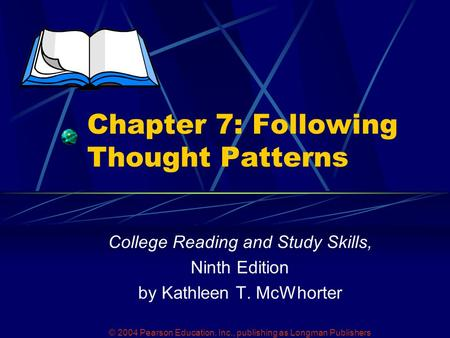 © 2004 Pearson Education, Inc., publishing as Longman Publishers Chapter 7: Following Thought Patterns College Reading and Study Skills, Ninth Edition.