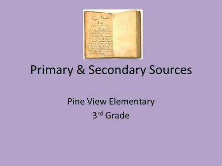 Primary & Secondary Sources Pine View Elementary 3 rd Grade.