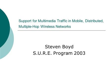 Support for Multimedia Traffic in Mobile, Distributed, Multiple-Hop Wireless Networks Steven Boyd S.U.R.E. Program 2003.