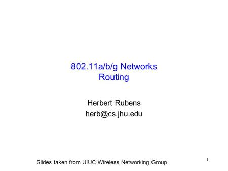 1 802.11a/b/g Networks Routing Herbert Rubens Slides taken from UIUC Wireless Networking Group.