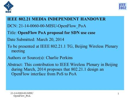 IEEE 802.21 MEDIA INDEPENDENT HANDOVER DCN: 21-14-0060-00-MISU-OpenFlow_PoA Title: OpenFlow PoA proposal for SDN use case Date Submitted: March 20, 2014.