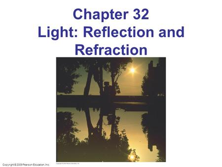 Copyright © 2009 Pearson Education, Inc. Chapter 32 Light: Reflection and Refraction.