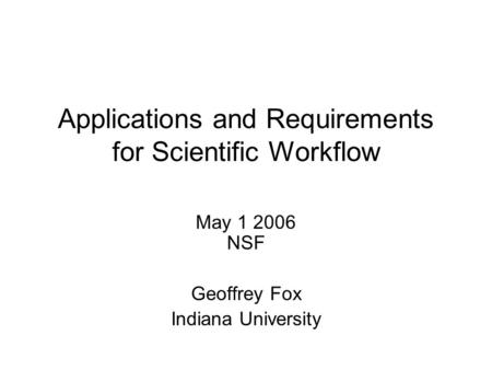 Applications and Requirements for Scientific Workflow May 1 2006 NSF Geoffrey Fox Indiana University.