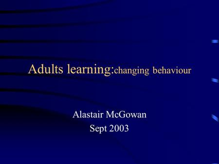 Adults learning: changing behaviour Alastair McGowan Sept 2003.