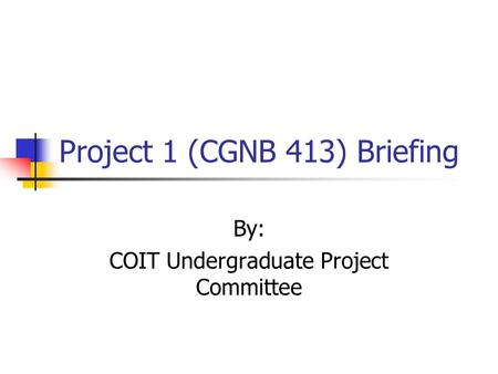 Project 1 (CGNB 413) Briefing By: COIT Undergraduate Project Committee.
