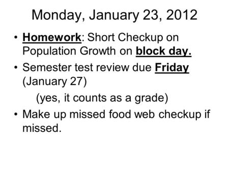 Monday, January 23, 2012 Homework: Short Checkup on Population Growth on block day. Semester test review due Friday (January 27) (yes, it counts as a grade)