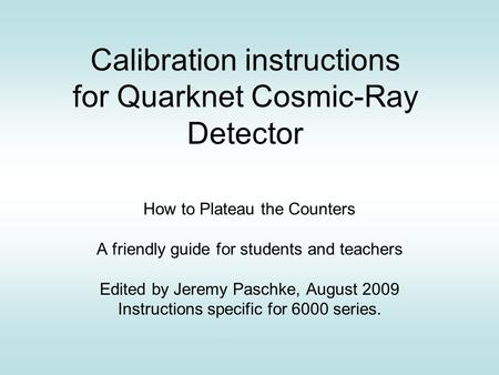 Calibration instructions for Quarknet Cosmic-Ray Detector How to Plateau the Counters A friendly guide for students and teachers Edited by Jeremy Paschke,