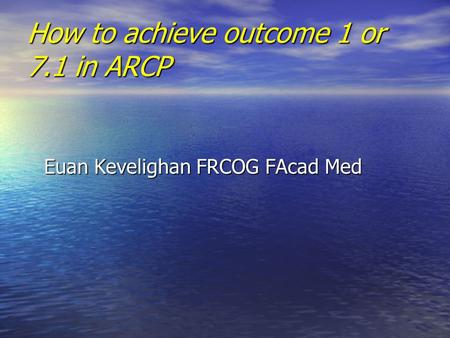 How to achieve outcome 1 or 7.1 in ARCP Euan Kevelighan FRCOG FAcad Med.