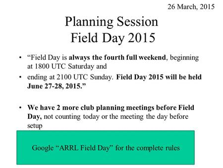 "Planning Session Field Day 2015 ""Field Day is always the fourth full weekend, beginning at 1800 UTC Saturday and ending at 2100 UTC Sunday. Field Day 2015."