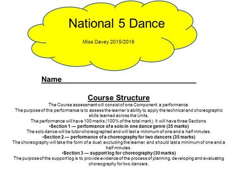 National 5 Dance Miss Davey 2015/2016 Name _______________________________ Course Structure The Course assessment will consist of one Component, a performance.