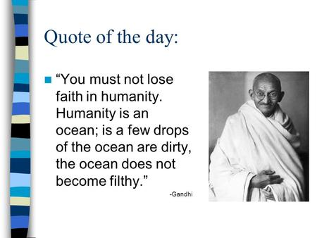 "Quote of the day: ""You must not lose faith in humanity. Humanity is an ocean; is a few drops of the ocean are dirty, the ocean does not become filthy."""