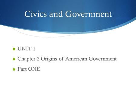 Chapter 1, Section 1 Civics and Government  UNIT 1  Chapter 2 Origins of American Government  Part ONE.