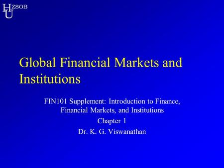 H U ZSOB Global Financial Markets and Institutions FIN101 Supplement: Introduction to Finance, Financial Markets, and Institutions Chapter 1 Dr. K. G.