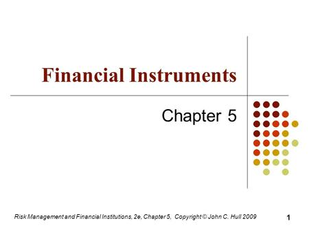 Financial Instruments Chapter 5 Risk Management and Financial Institutions, 2e, Chapter 5, Copyright © John C. Hull 2009 1.