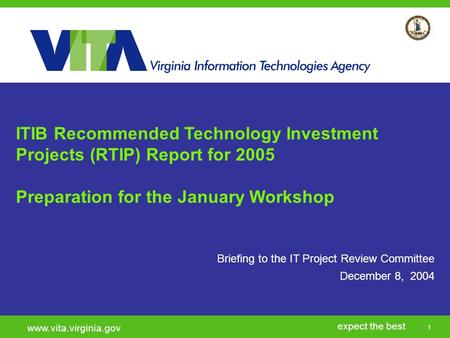 1 expect the best www.vita.virginia.gov Briefing to the IT Project Review Committee December 8, 2004 ITIB Recommended Technology Investment Projects (RTIP)