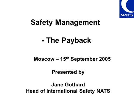 Safety Management - The Payback Presented by Jane Gothard Head of International Safety NATS Moscow – 15 th September 2005.