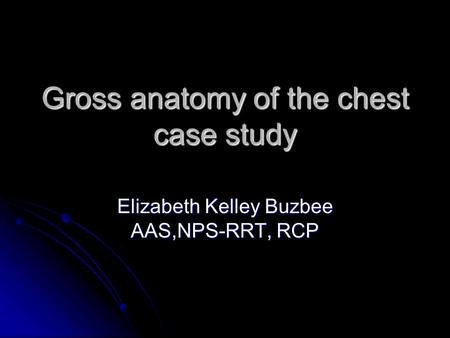 Gross anatomy of the chest case study Elizabeth Kelley Buzbee AAS,NPS-RRT, RCP.