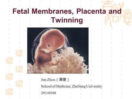 Fetal Membranes, Placenta and Twinning Jun Zhou (周俊) School of Medicine, ZheJiang University 20140106.