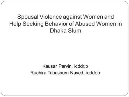 Spousal Violence against Women and Help Seeking Behavior of Abused Women in Dhaka Slum Kausar Parvin, icddr,b Ruchira Tabassum Naved, icddr,b.