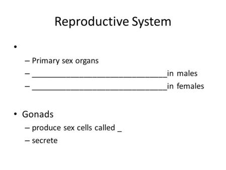 Reproductive System – Primary sex organs – _______________________________in males – _______________________________in females Gonads – produce sex cells.