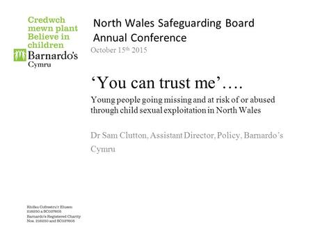 North Wales Safeguarding Board Annual Conference October 15 th 2015 'You can trust me'…. Young people going missing and at risk of or abused through child.