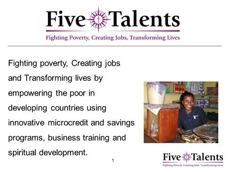 1 Fighting poverty, Creating jobs and Transforming lives by empowering the poor in developing countries using innovative microcredit and savings programs,
