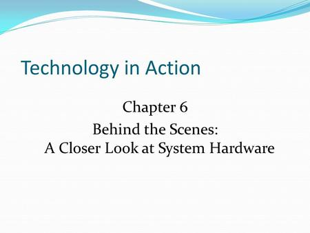 Technology in Action Chapter 6 Behind the Scenes: A Closer Look at System Hardware.