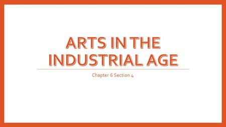 Chapter 6 Section 4. Art From the Industrial Era Art is an expression of human emotion that is a response to the outside world. Between the late 1700's.