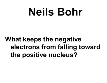 Neils Bohr What keeps the negative electrons from falling toward the positive nucleus?