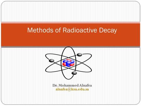 Dr. Mohammed Alnafea Methods of Radioactive Decay.