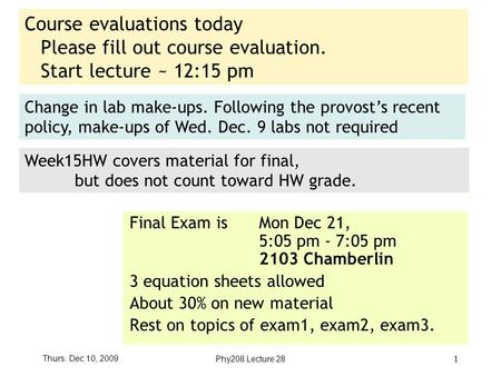 Thurs. Dec 10, 2009Phy208 Lecture 28 1 Course evaluations today Please fill out course evaluation. Start lecture ~ 12:15 pm Final Exam is Mon Dec 21, 5:05.