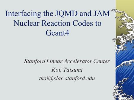 Interfacing the JQMD and JAM Nuclear Reaction Codes to Geant4 Stanford Linear Accelerator Center Koi, Tatsumi
