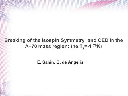 E. Sahin, G. de Angelis Breaking of the Isospin Symmetry and CED in the A  70 mass region: the T z =-1 70 Kr.