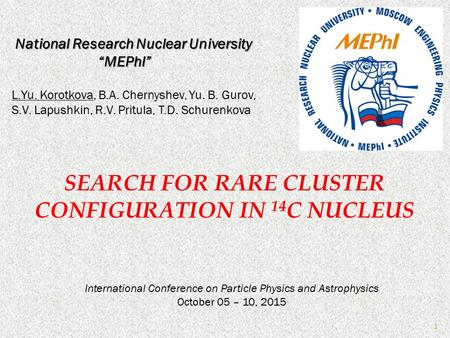 SEARCH FOR RARE CLUSTER CONFIGURATION IN 14 C NUCLEUS International Conference on Particle Physics and Astrophysics October 05 – 10, 2015 L.Yu. Korotkova,
