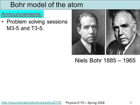 Physics 2170 – Spring 20091 Bohr model of the atom Problem solving sessions M3-5 and T3-5. Announcements: Niels.