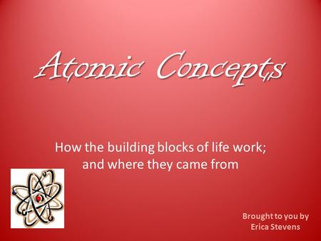Atomic Concepts How the building blocks of life work; and where they came from Brought to you by Erica Stevens.